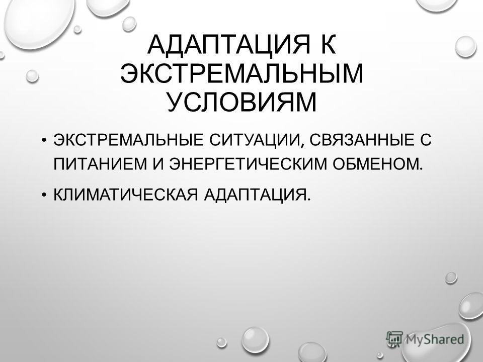 АДАПТАЦИЯ К ЭКСТРЕМАЛЬНЫМ УСЛОВИЯМ ЭКСТРЕМАЛЬНЫЕ СИТУАЦИИ, СВЯЗАННЫЕ С ПИТАНИЕМ И ЭНЕРГЕТИЧЕСКИМ ОБМЕНОМ. КЛИМАТИЧЕСКАЯ АДАПТАЦИЯ.