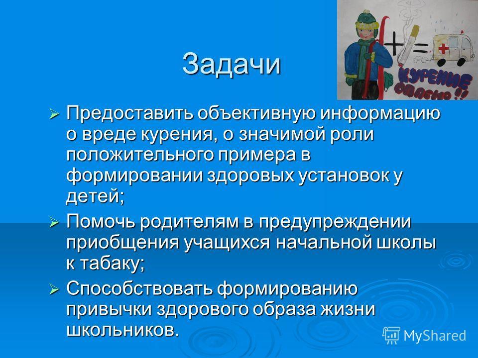 Задачи Предоставить объективную информацию о вреде курения, о значимой роли положительного примера в формировании здоровых установок у детей; Помочь родителям в предупреждении приобщения учащихся начальной школы к табаку; Способствовать формированию