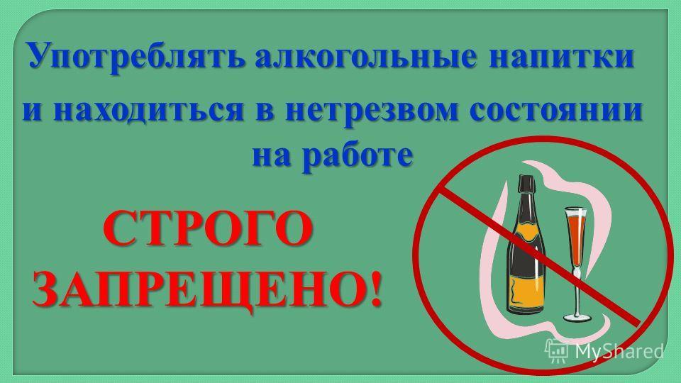 Употреблять алкогольные напитки и находиться в нетрезвом состоянии на работе СТРОГО ЗАПРЕЩЕНО!