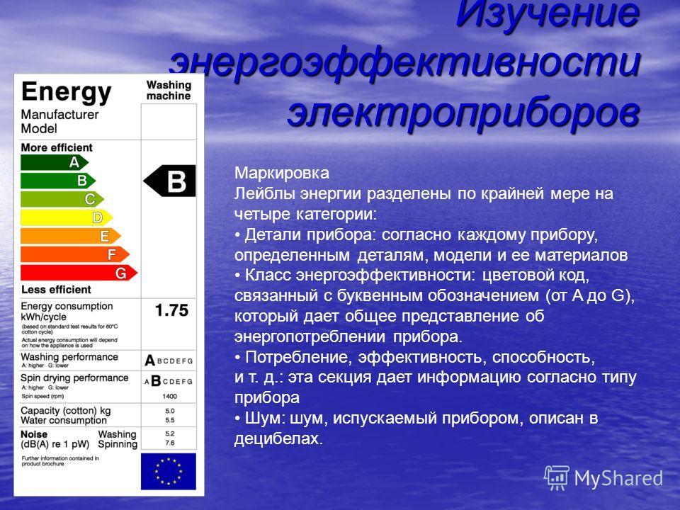 Изучение энергоэффективности электроприборов Маркировка Лейблы энергии разделены по крайней мере на четыре категории: Детали прибора: согласно каждому прибору, определенным деталям, модели и ее материалов Класс энергоэффективности: цветовой код, связ