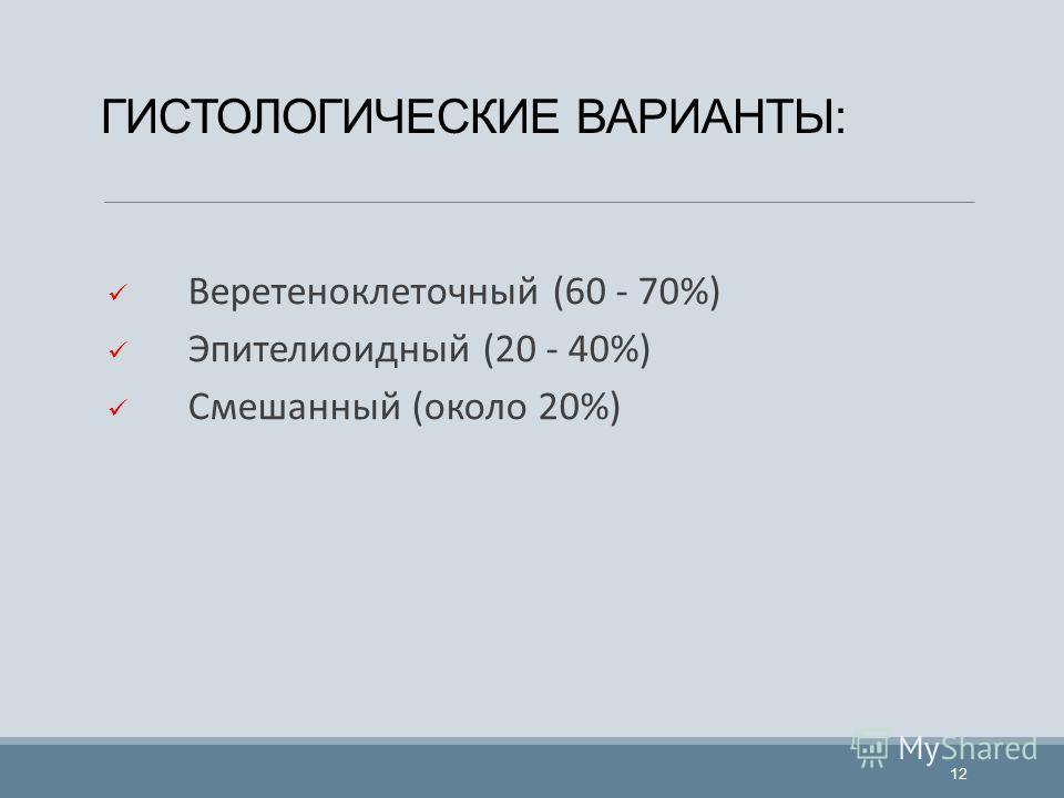ГИСТОЛОГИЧЕСКИЕ ВАРИАНТЫ: Веретеноклеточный (60 - 70%) Эпителиоидный (20 - 40%) Смешанный (около 20%) 12
