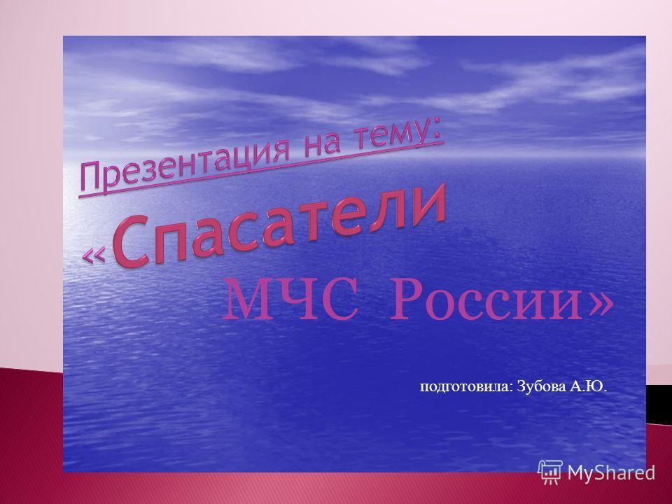 МЧС России» подготовила: Зубова А.Ю.