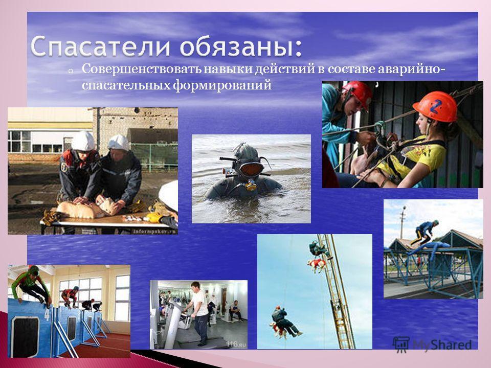 o Совершенствовать навыки действий в составе аварийно- спасательных формирований