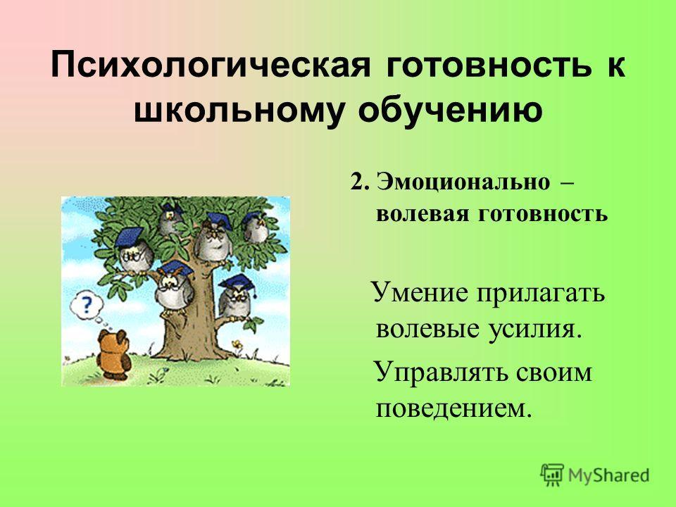Психологическая готовность к школьному обучению 2. Эмоционально – волевая готовность Умение прилагать волевые усилия. Управлять своим поведением.