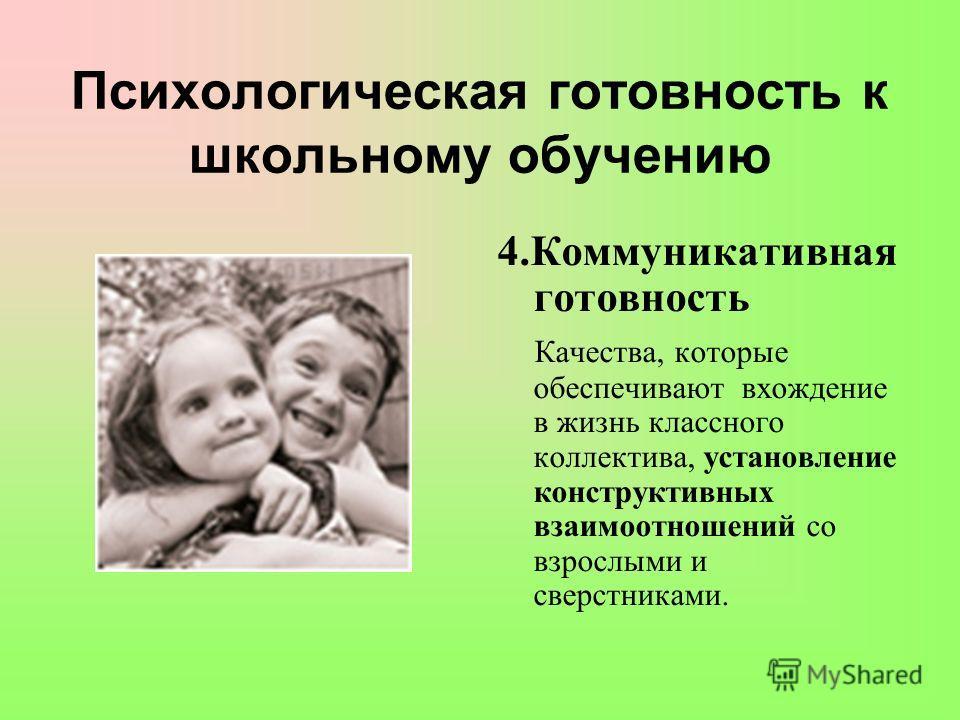 Психологическая готовность к школьному обучению 4. Коммуникативная готовность Качества, которые обеспечивают вхождение в жизнь классного коллектива, установление конструктивных взаимоотношений со взрослыми и сверстниками.