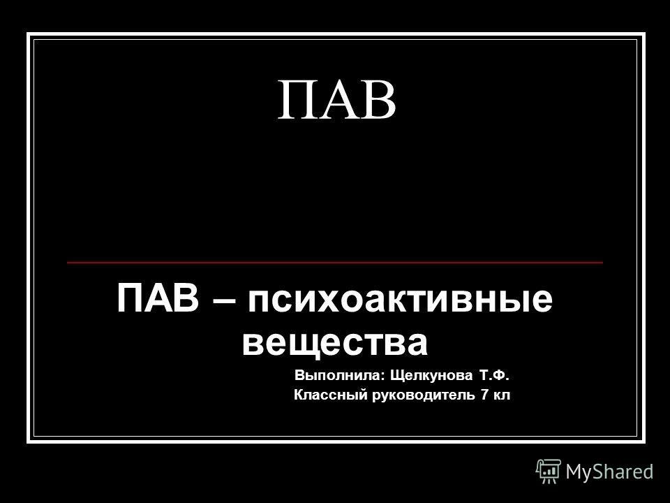 ПАВ ПАВ – психоактивные вещества Выполнила: Щелкунова Т.Ф. Классный руководитель 7 кл