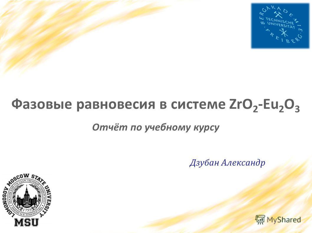 Фазовые равновесия в системе ZrO 2 -Eu 2 O 3 Отчёт по учебному курсу Дзубан Александр
