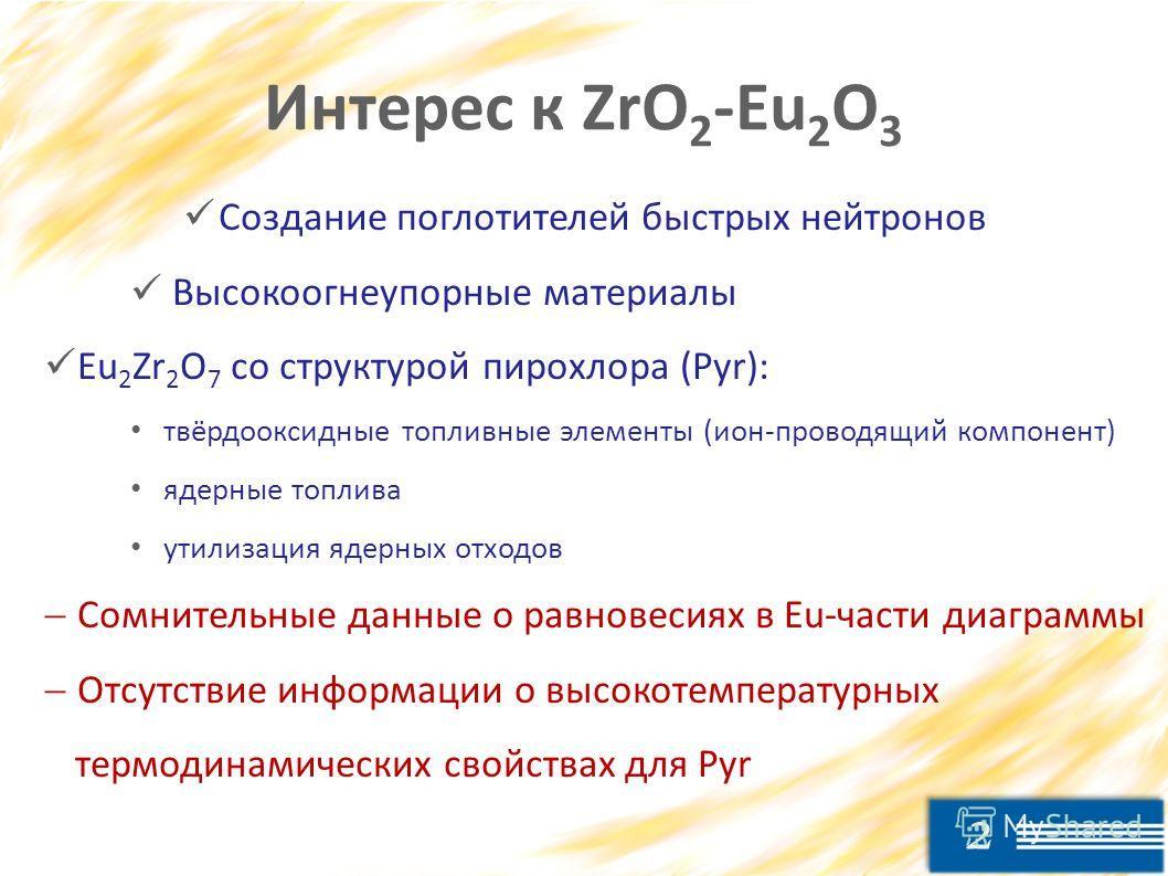 2 Интерес к ZrO 2 -Eu 2 O 3 Создание поглотителей быстрых нейтронов Высокоогнеупорные материалы Eu 2 Zr 2 O 7 со структурой пирохлора (Pyr): твёрдооксидные топливные элементы (ион-проводящий компонент) ядерные топлива утилизация ядерных отходов Сомни
