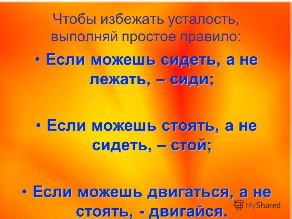 Если можешь сидеть, а не лежать, – сиди;Если можешь сидеть, а не лежать, – сиди; Если можешь стоять, а не сидеть, – стой;Если можешь стоять, а не сидеть, – стой; Если можешь двигаться, а не стоять, - двигайся.Если можешь двигаться, а не стоять, - дви
