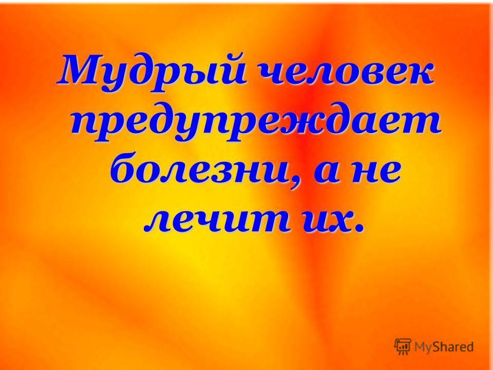 Мудрый человек предупреждает болезни, а не лечит их.
