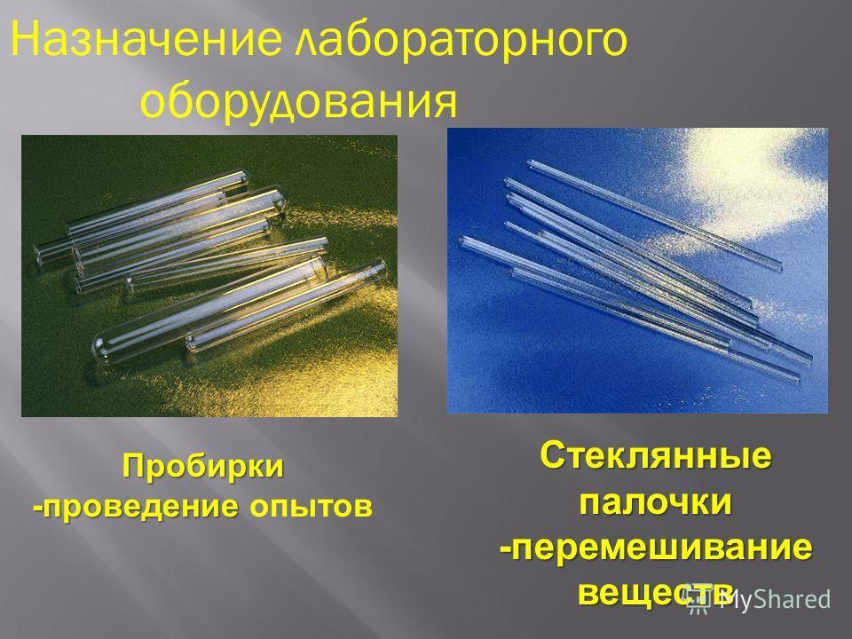 Назначение лабораторного оборудования Пробирки -проведение -проведение опытов Стеклянные палочки -перемешивание веществ