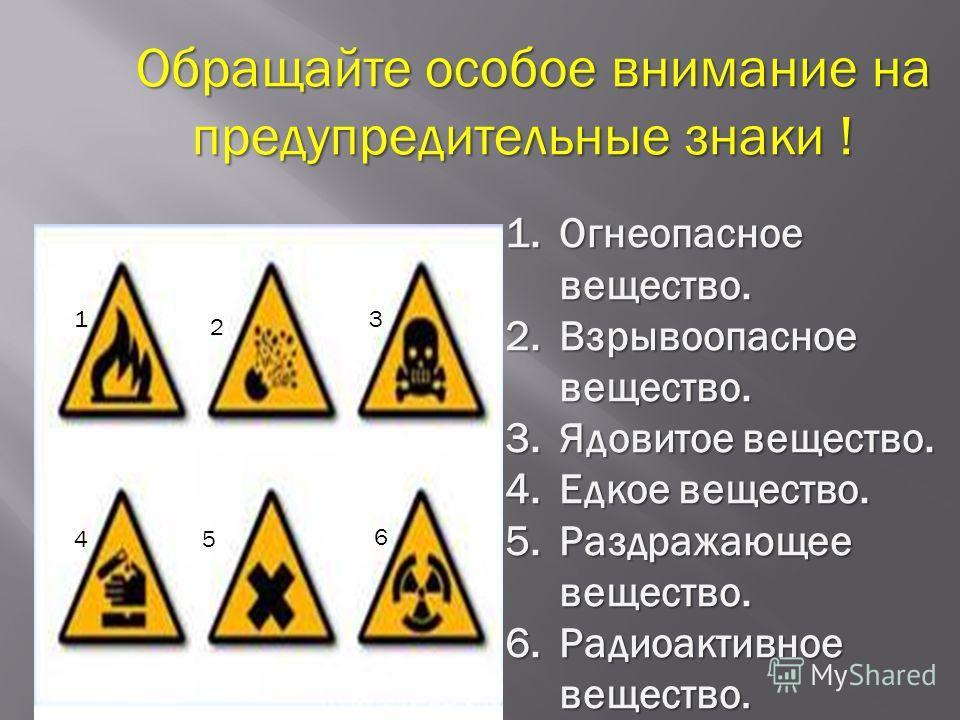 Обращайте особое внимание на Обращайте особое внимание на предупредительные знаки ! предупредительные знаки ! 1 2 3 45 6 1. Огнеопасное вещество. 2. Взрывоопасное вещество. 3. Ядовитое вещество. 4. Едкое вещество. 5. Раздражающее вещество. 6. Радиоак