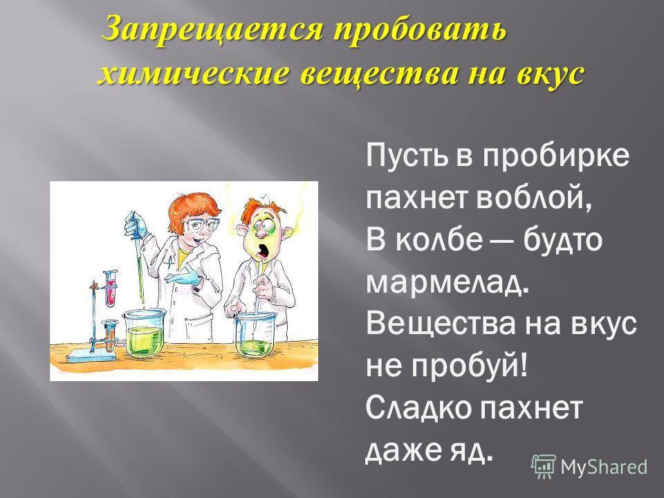 Запрещается пробовать Запрещается пробовать химические вещества на вкус химические вещества на вкус Пусть в пробирке пахнет воблой, В колбе будто мармелад. Вещества на вкус не пробуй! Сладко пахнет даже яд.