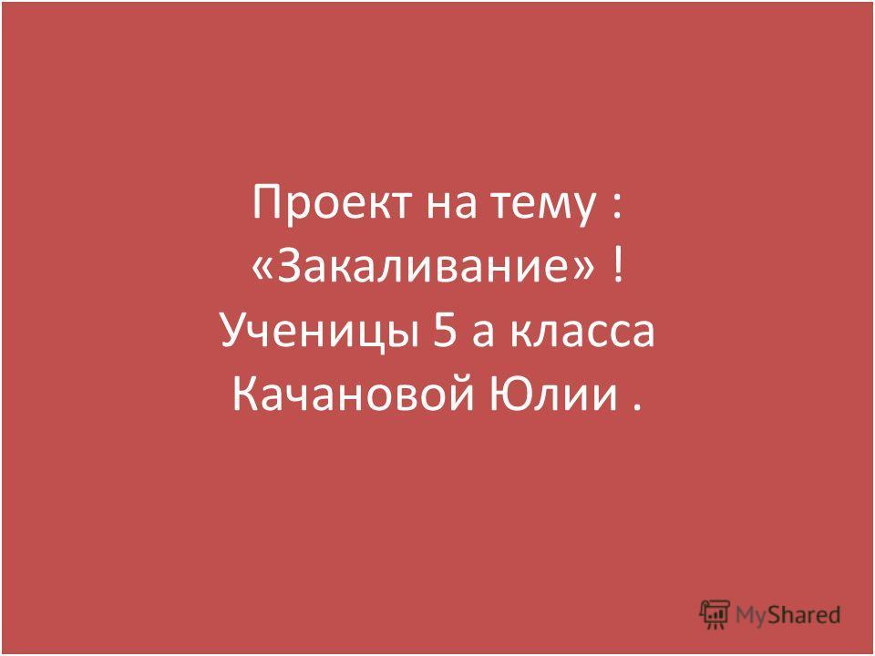 Проект на тему : «Закаливание» ! Ученицы 5 а класса Качановой Юлии.