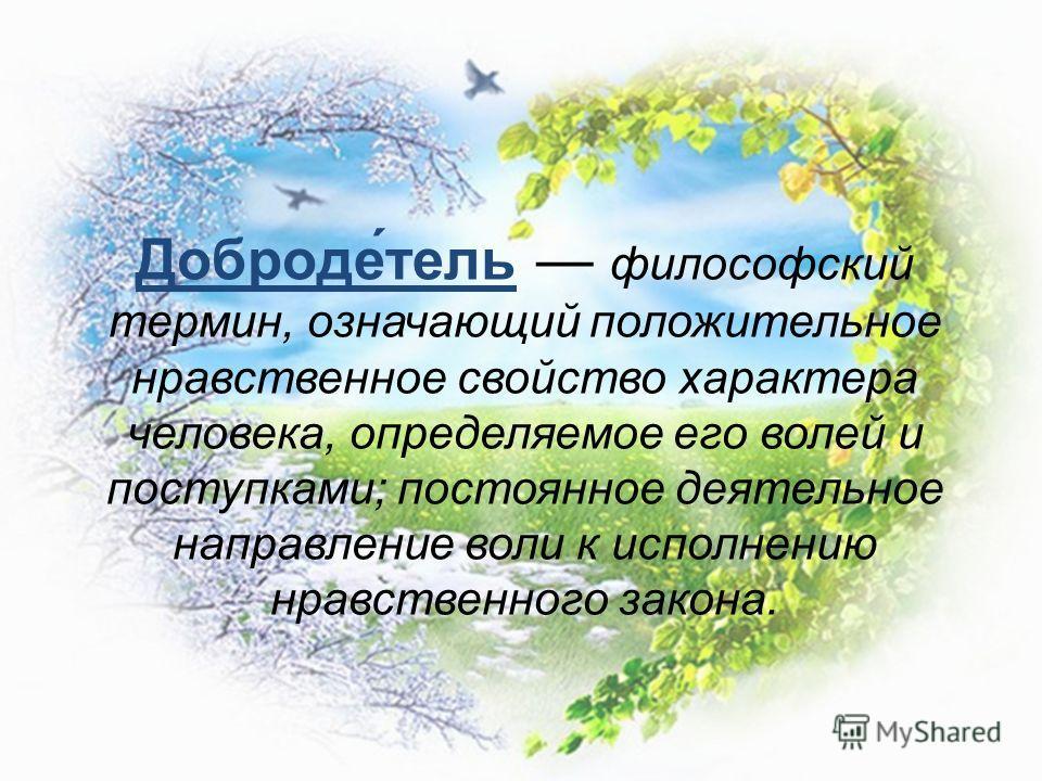 Доброде́тель философский термин, означающий положительное нравственное свойство характера человека, определяемое его волей и поступками; постоянное деятельное направление воли к исполнению нравственного закона.
