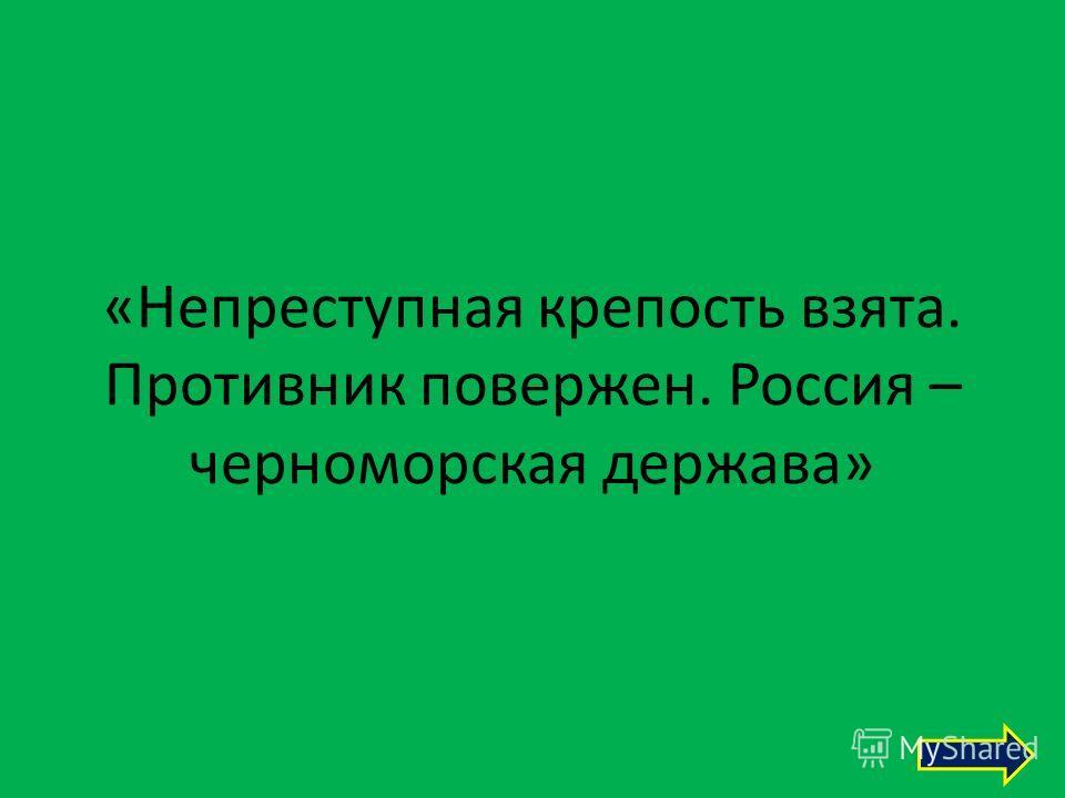 «Непреступная крепость взята. Противник повержен. Россия – черноморская держава»