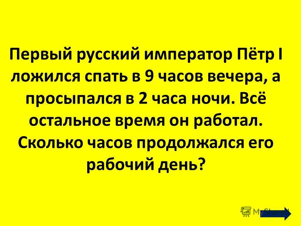 Первый русский император Пётр I ложился спать в 9 часов вечера, а просыпался в 2 часа ночи. Всё остальное время он работал. Сколько часов продолжался его рабочий день?