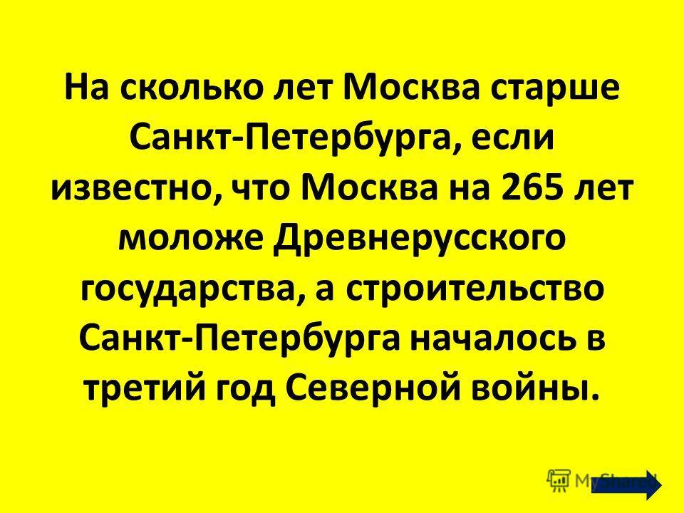 На сколько лет Москва старше Санкт-Петербурга, если известно, что Москва на 265 лет моложе Древнерусского государства, а строительство Санкт-Петербурга началось в третий год Северной войны.