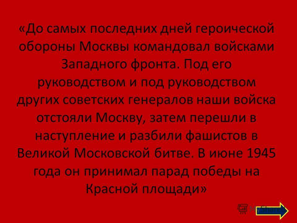 «До самых последних дней героической обороны Москвы командовал войсками Западного фронта. Под его руководством и под руководством других советских генералов наши войска отстояли Москву, затем перешли в наступление и разбили фашистов в Великой Московс