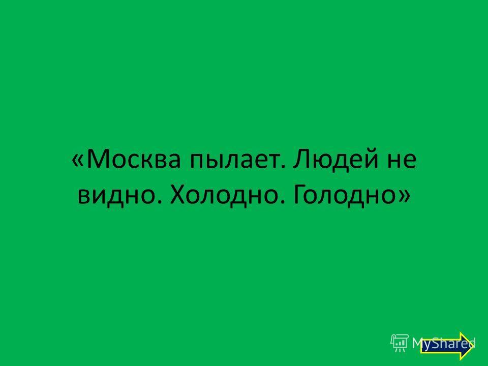 «Москва пылает. Людей не видно. Холодно. Голодно»