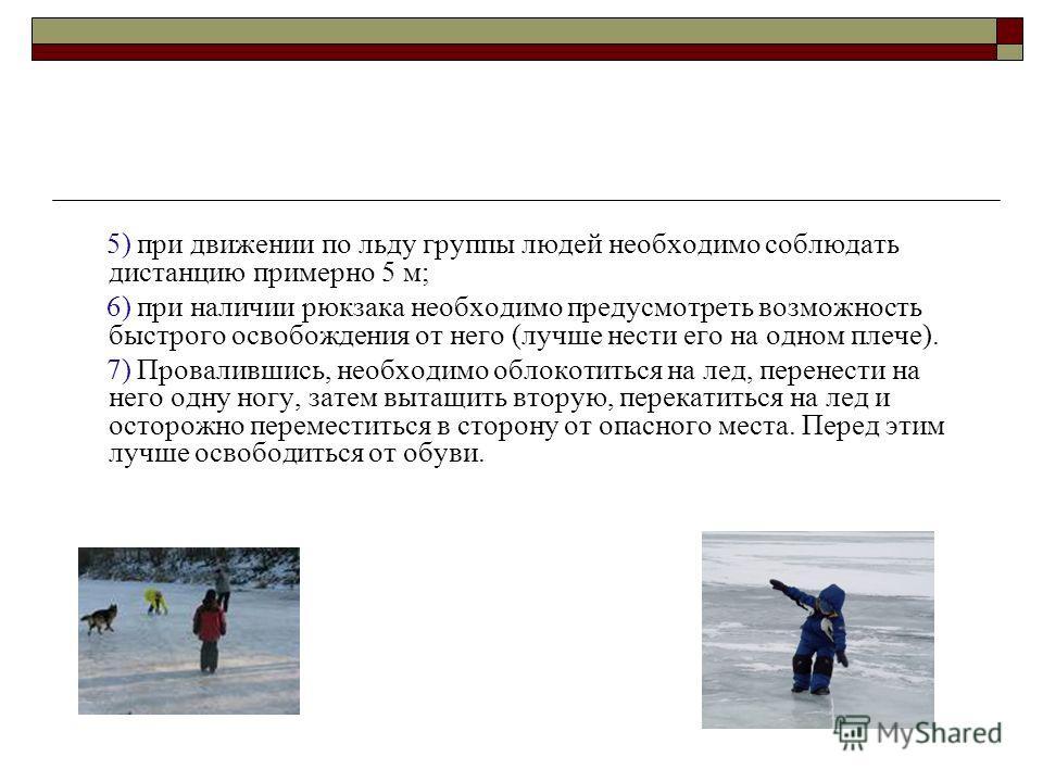 5) при движении по льду группы людей необходимо соблюдать дистанцию примерно 5 м; 6) при наличии рюкзака необходимо предусмотреть возможность быстрого освобождения от него (лучше нести его на одном плече). 7) Провалившись, необходимо облокотиться на