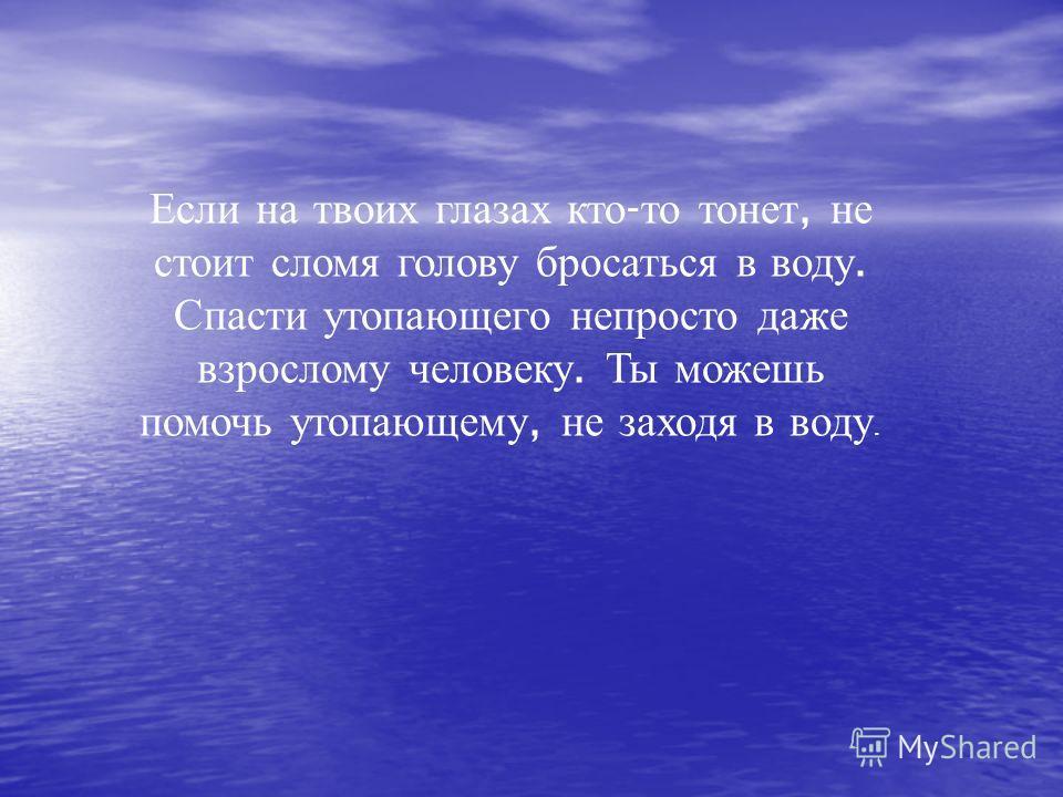 Если на твоих глазах кто - то тонет, не стоит сломя голову бросаться в воду. Спасти утопающего непросто даже взрослому человеку. Ты можешь помочь утопающему, не заходя в воду.