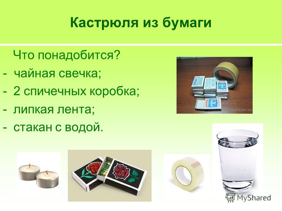 Кастрюля из бумаги Что понадобится? - чайная свечка; -2 спичечных коробка; -липкая лента; -стакан с водой.