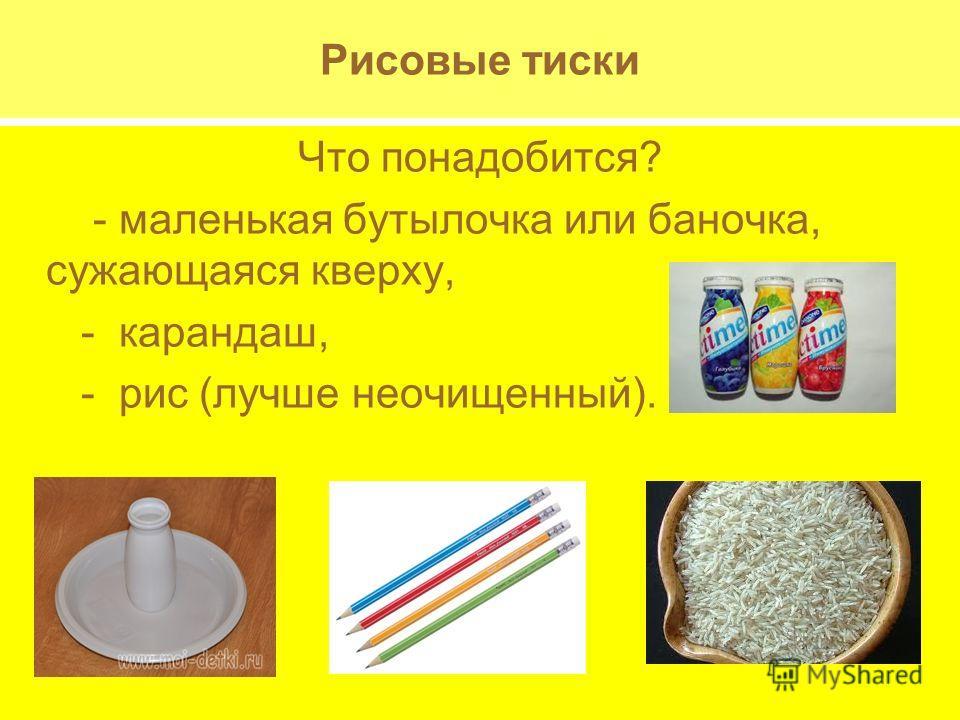 Рисовые тиски Что понадобится? - маленькая бутылочка или баночка, сужающаяся кверху, - карандаш, - рис (лучше неочищенный).