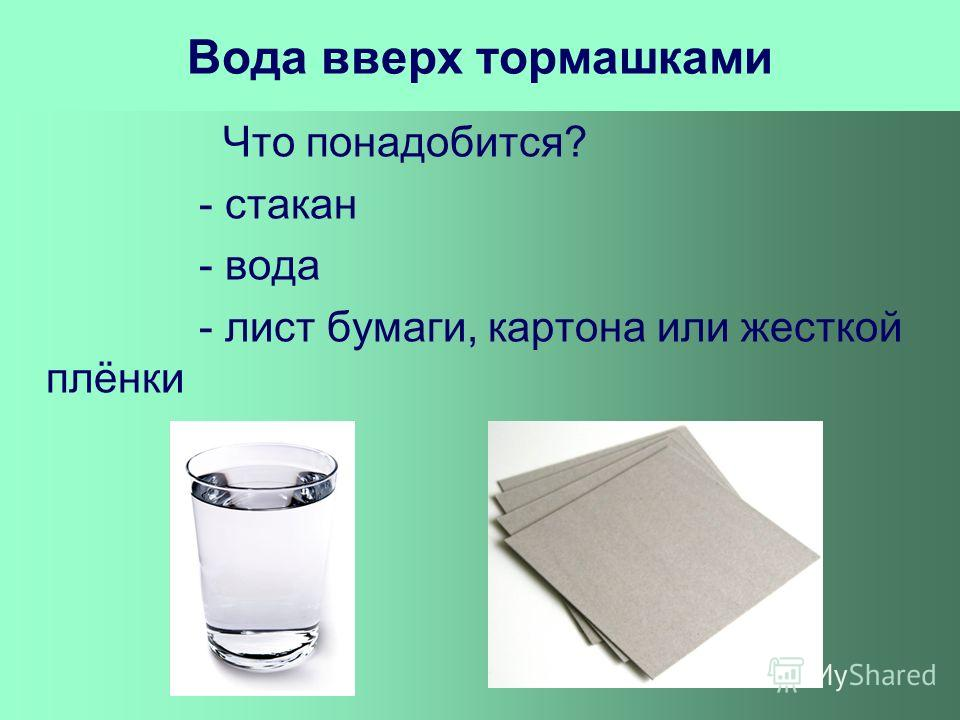 Вода вверх тормашками Что понадобится? - стакан - вода - лист бумаги, картона или жесткой плёнки