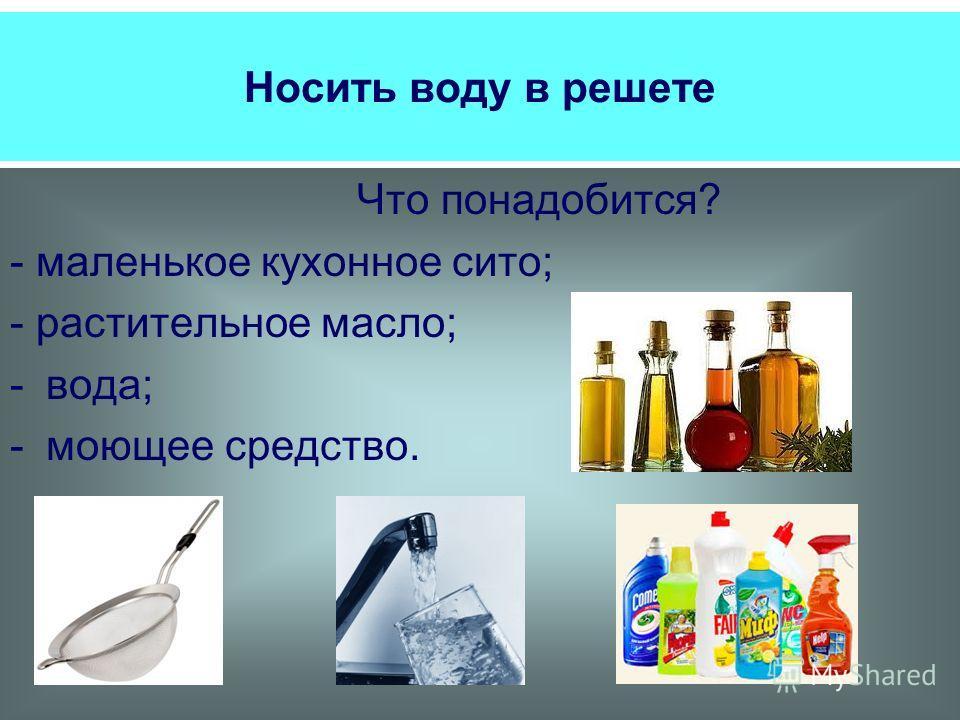 Носить воду в решете Что понадобится? - маленькое кухонное сито; - растительное масло; -вода; -моющее средство.