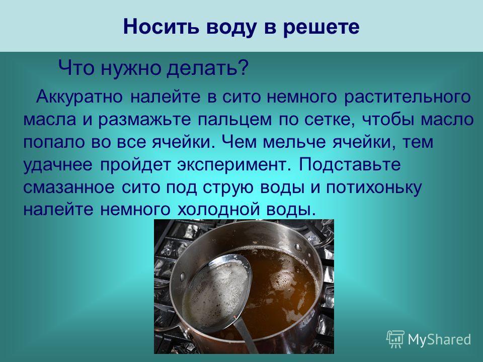Носить воду в решете Что нужно делать? Аккуратно налейте в сито немного растительного масла и размажьте пальцем по сетке, чтобы масло попало во все ячейки. Чем мельче ячейки, тем удачнее пройдет эксперимент. Подставьте смазанное сито под струю воды и