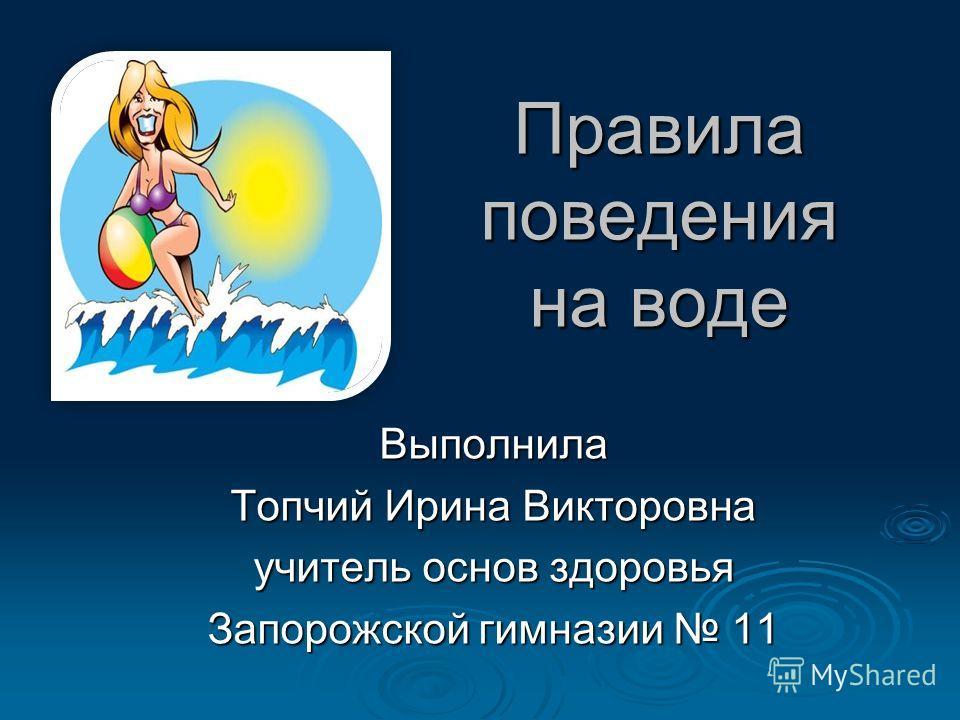 Правила поведения на воде Выполнила Топчий Ирина Викторовна учитель основ здоровья Запорожской гимназии 11