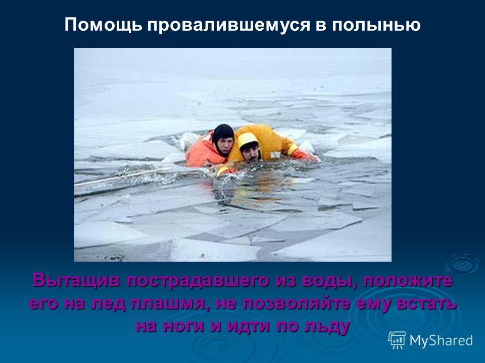 Помощь провалившемуся в полынью Вытащив пострадавшего из воды, положите его на лед плашмя, не позволяйте ему встать на ноги и идти по льду