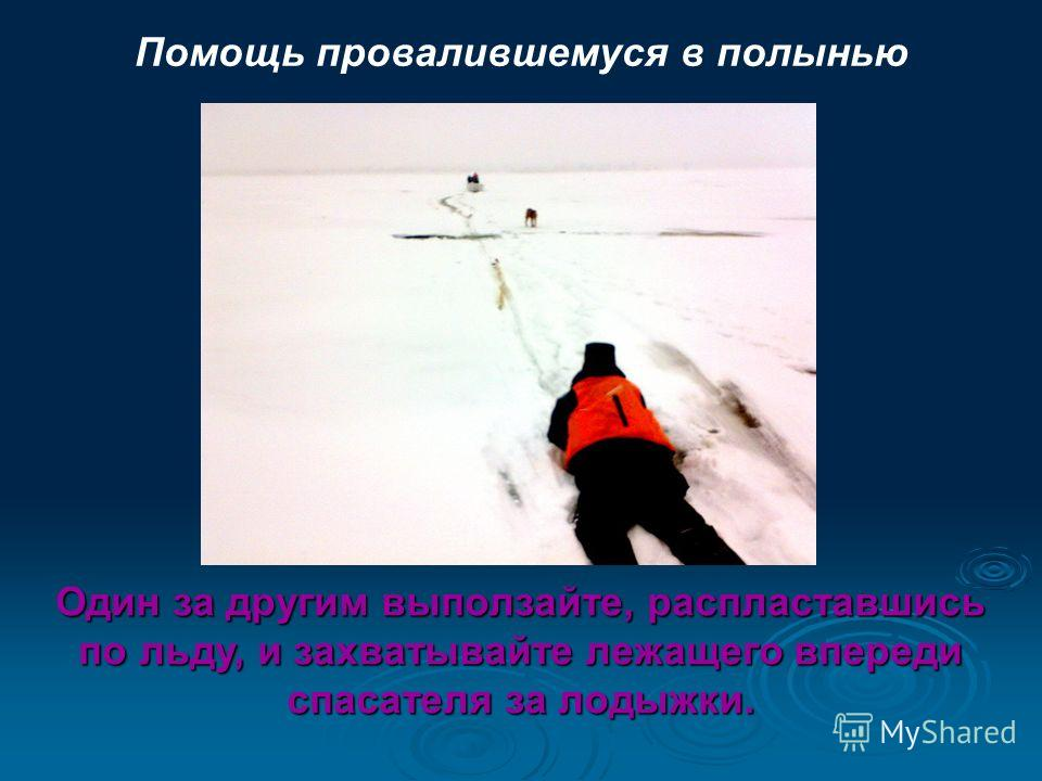 Помощь провалившемуся в полынью Один за другим выползайте, распластавшись по льду, и захватывайте лежащего впереди спасателя за лодыжки.
