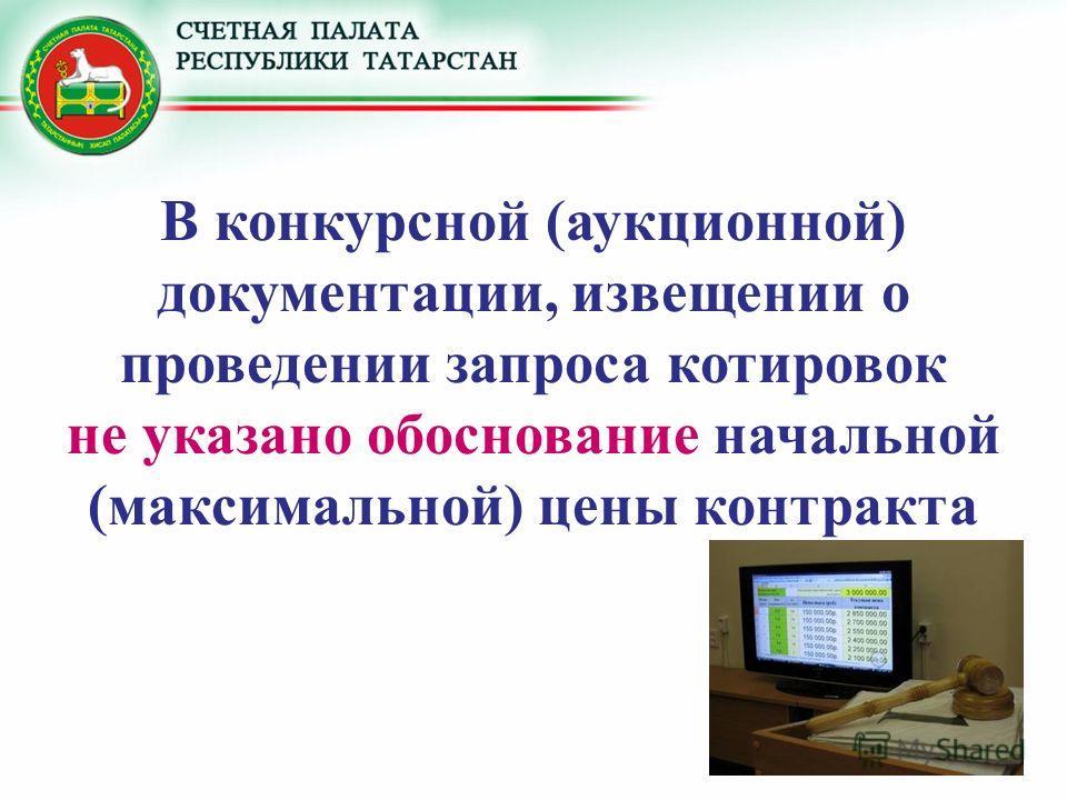В конкурсной (аукционной) документации, извещении о проведении запроса котировок не указано обоснование начальной (максимальной) цены контракта