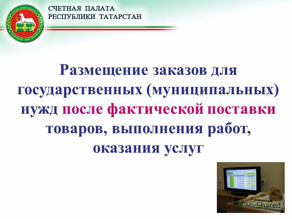 Размещение заказов для государственных (муниципальных) нужд после фактической поставки товаров, выполнения работ, оказания услуг