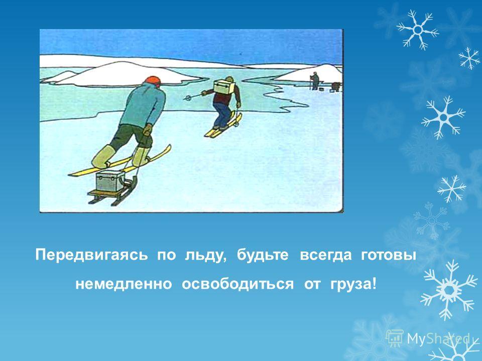 Передвигаясь по льду, будьте всегда готовы немедленно освободиться от груза!