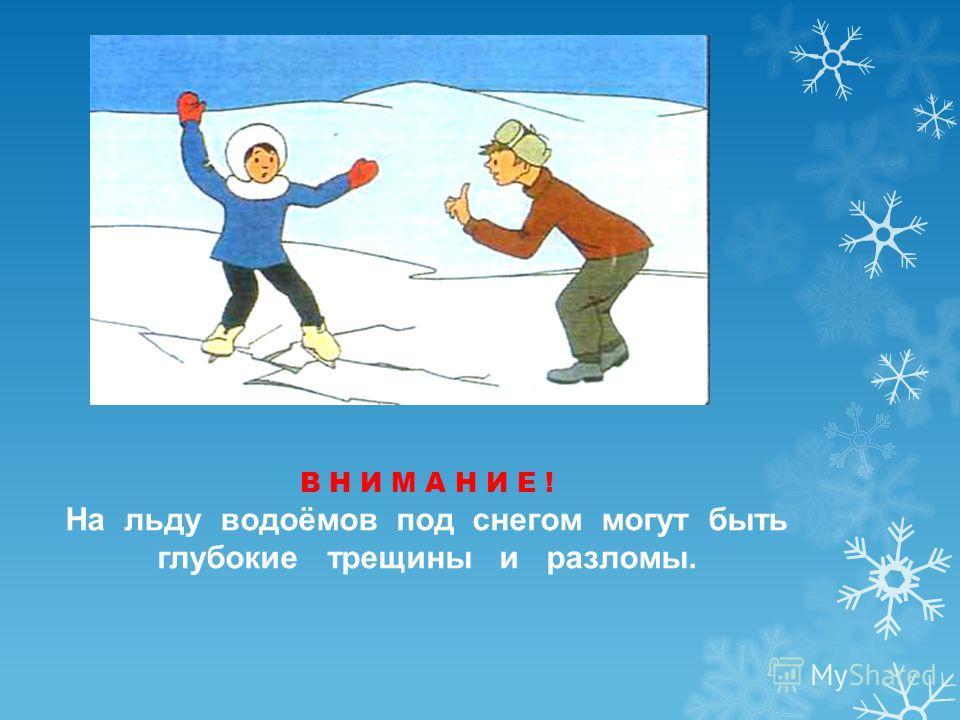 В Н И М А Н И Е ! На льду водоёмов под снегом могут быть глубокие трещины и разломы.