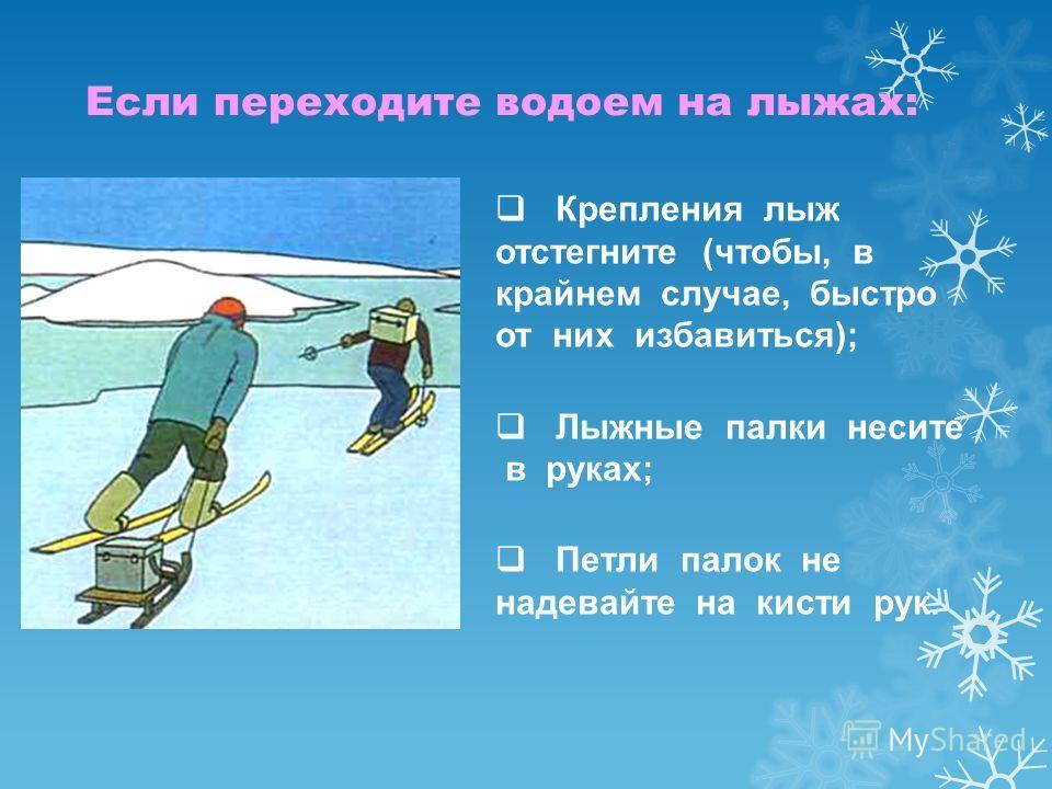 Крепления лыж отстегните (чтобы, в крайнем случае, быстро от них избавиться); Лыжные палки несите в руках; Петли палок не надевайте на кисти рук. Если переходите водоем на лыжах: