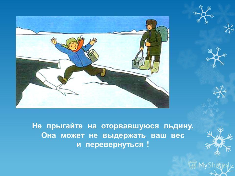 Не прыгайте на оторвавшуюся льдину. Она может не выдержать ваш вес и перевернуться !