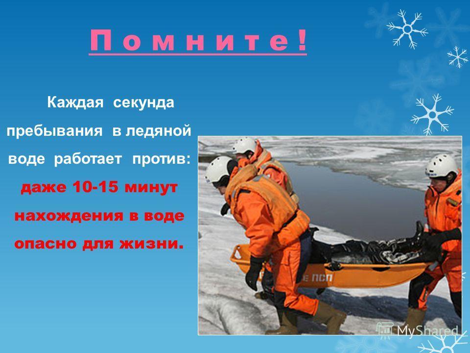 П о м н и т е ! Каждая секунда пребывания в ледяной воде работает против: даже 10-15 минут нахождения в воде опасно для жизни.