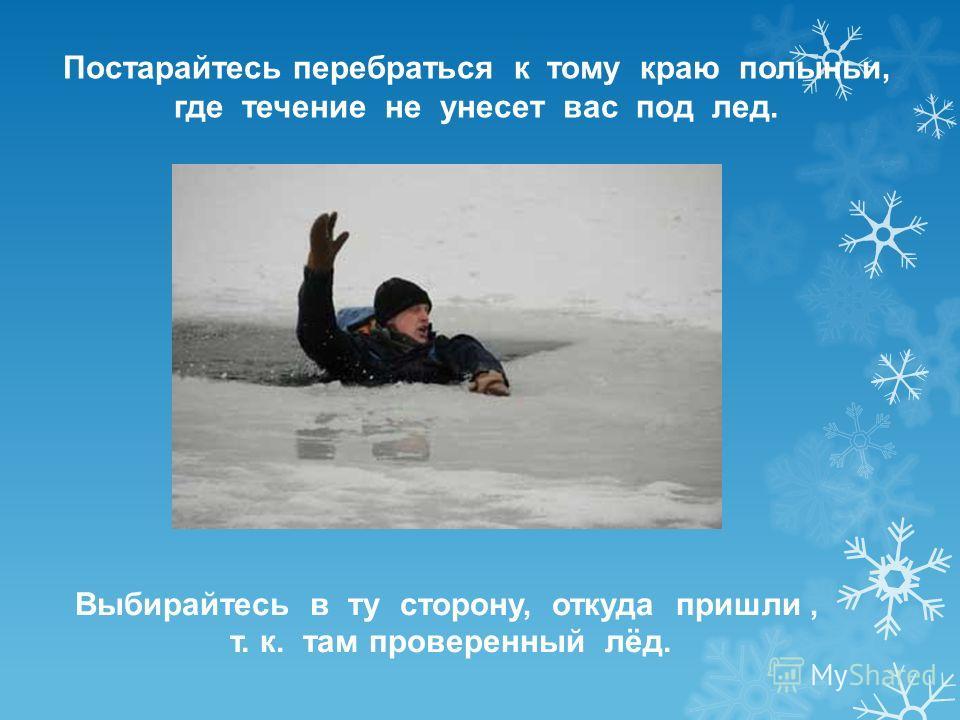 Постарайтесь перебраться к тому краю полыньи, где течение не унесет вас под лед. Выбирайтесь в ту сторону, откуда пришли, т. к. там проверенный лёд.