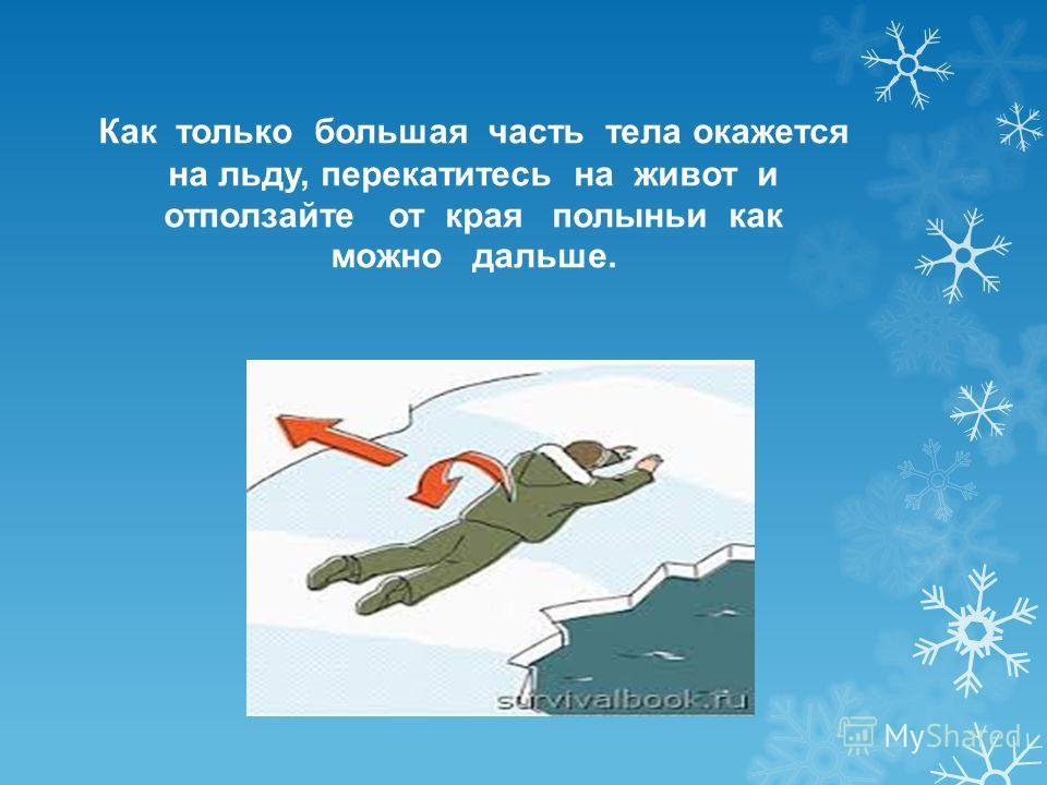 Как только большая часть тела окажется на льду, перекатитесь на живот и отползайте от края полыньи как можно дальше.