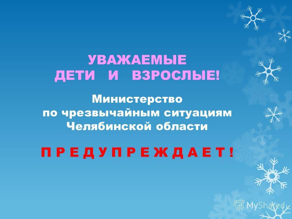 УВАЖАЕМЫЕ ДЕТИ И ВЗРОСЛЫЕ! Министерство по чрезвычайным ситуациям Челябинской области П Р Е Д У П Р Е Ж Д А Е Т !