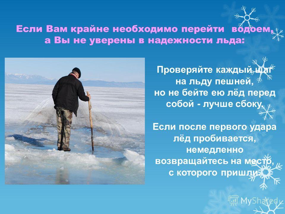 Проверяйте каждый шаг на льду пешней, но не бейте ею лёд перед собой - лучше сбоку. Если после первого удара лёд пробивается, немедленно возвращайтесь на место, с которого пришли. Если Вам крайне необходимо перейти водоем, а Вы не уверены в надежност