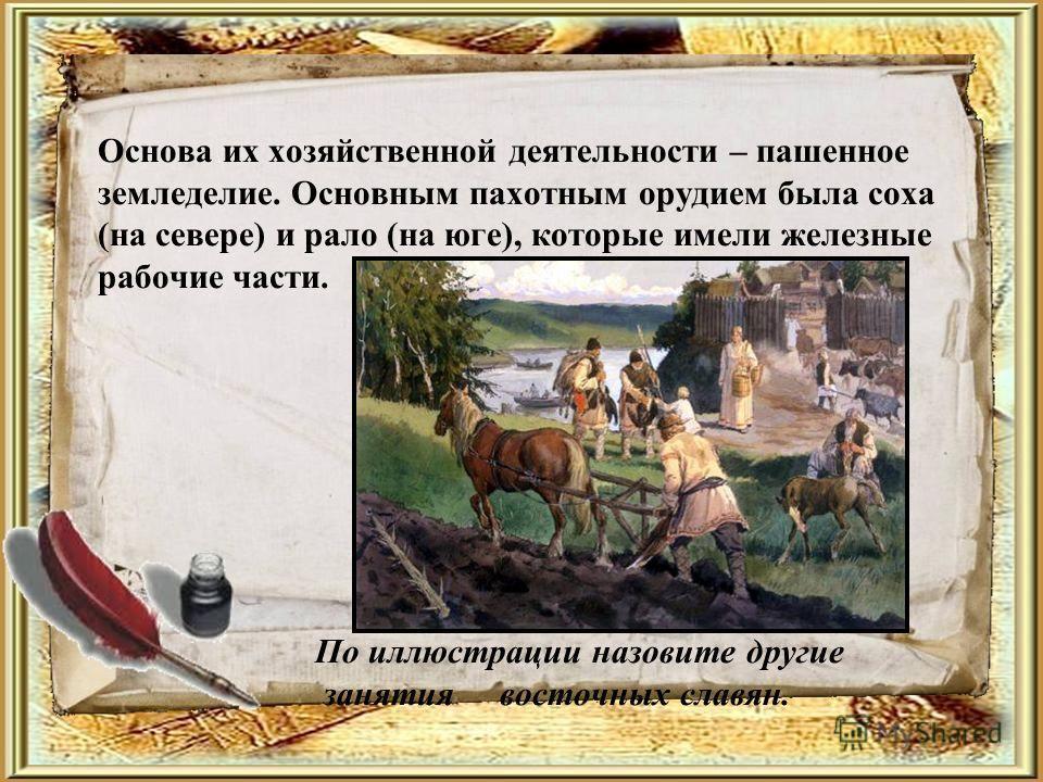 Основа их хозяйственной деятельности – пашенное земледелие. Основным пахотным орудием была соха (на севере) и рало (на юге), которые имели железные рабочие части. По иллюстрации назовите другие занятия восточных славян.