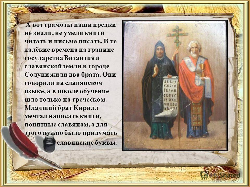 А вот грамоты наши предки не знали, не умели книги читать и письма писать. В те далёкие времена на границе государства Византия и славянской земли в городе Солуни жили два брата. Они говорили на славянском языке, а в школе обучение шло только на греч