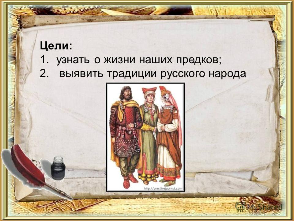 Цели: 1. узнать о жизни наших предков; 2. выявить традиции русского народа