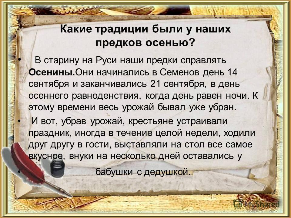 Какие традиции были у наших предков осенью? В старину на Руси наши предки справлять Осенины.Они начинались в Семенов день 14 сентября и заканчивались 21 сентября, в день осеннего равноденствия, когда день равен ночи. К этому времени весь урожай бывал