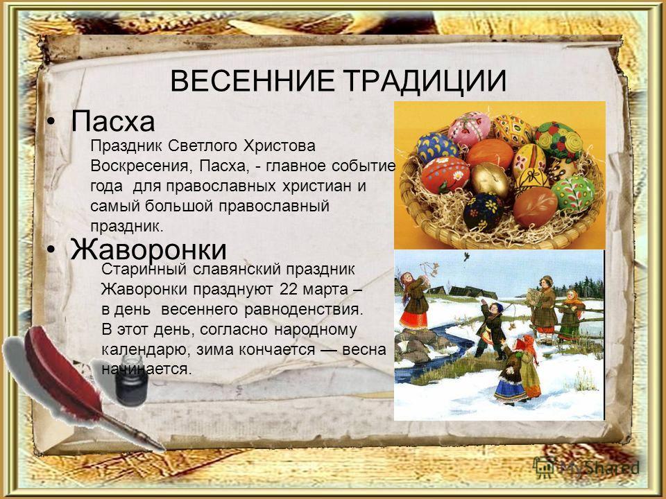 ВЕСЕННИЕ ТРАДИЦИИ Пасха Жаворонки Старинный славянский праздник Жаворонки празднуют 22 марта – в день весеннего равноденствия. В этот день, согласно народному календарю, зима кончается весна начинается. Праздник Светлого Христова Воскресения, Пасха,